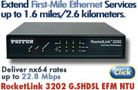 Extend First-Mile Ethernet Services up to 1.6 miles/2.6 kilometers. Deliver nx64 rates to 22.8 Mbps. RocketLink 3202 G.SHDSL EFM NTU. Go to http://www.patton.com/company/newsrelease.asp?id=1648