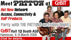 Meet PATTON at CeBIT 2008! HOT NEW Patton Network Access & Connectivity Products. 4-9 March 2008. Hall 13 Botth A58. Party with THE PATTONS on Friday night! For details go to www.patton.com/cebit