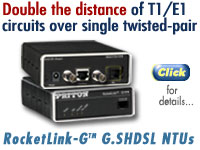 DOUBLE the DISTANCE of T1/E1 cicuits over single twisted-pair with RocketLink-G™ G.SHDSL NTUs. For details go to www.patton.com/company/newsrelease.asp?id=863.