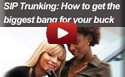 SIP Trunking : How to get the biggest bang for your buck